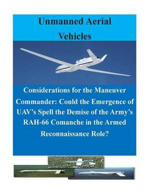 Considerations for the Maneuver Commander: Could the Emergence of Uav's Spell the Demise of the Army's Rah-66 Comanche in the Armed Reconnaissance Role?