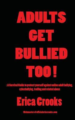 Adults Get Bullied Too !: : A Survival Guide to Protect Yourself Against Online Adult Bullying, Cyberbullying, Trolling and Related Abuse