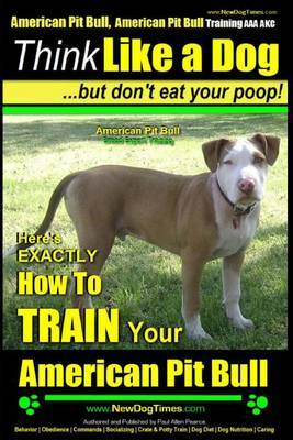 American Pit Bull, American Pit Bull Training AAA Akc: Think Like a Dog, But Don't Eat Your Poop!: American Pit Bull Breed Expert Training Here's Exactly How to Train Your American Pit Bull