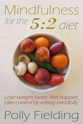 Mindfulness for the 5: 2 Diet: Lose Weight Faster, Feel Happier, Take Control by Eating Mindfully