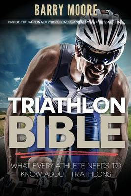 Triathlon Bible: What Every Athlete Needs to Know about Triathlons: Bridge the Gap on Nutrition, Fitness and Stamina for Triathlons