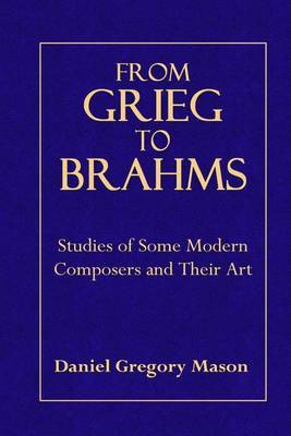 From Grieg to Brahms: Studies of Some Modern Composers and Their Art
