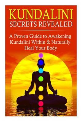Kundalini Secrets Revealed: A Proven Guide to Awakening Kundalini Within & Naturally Heal Your Body