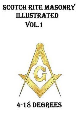 Scotch Rite Masonry Illustrated Vol.1 (4-18 Degrees)