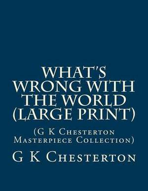 What's Wrong with the World: (G K Chesterton Masterpiece Collection)