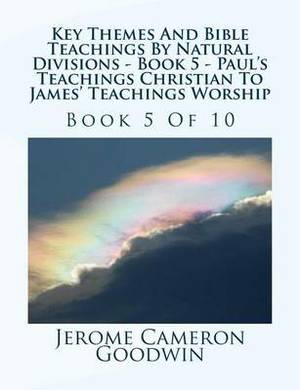 Key Themes and Bible Teachings by Natural Divisions - Book 5 - Paul's Teachings Christian to James' Teachings Worship: Book 5 of 10