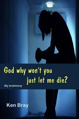 God Why Won't You Just Let Me Die?: A Personal Testimomy