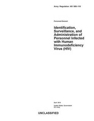 Army Regulation AR 600-110 Personnel-General: Identification, Surveillance, and Administration of Personnel Infected with Human Immunodeficiency Virus (HIV) April 2014