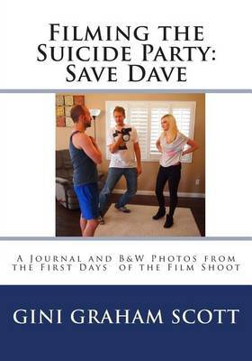 Filming the Suicide Party: Save Dave: A Journal and B&w Photos from the First Days of the Film Shoot
