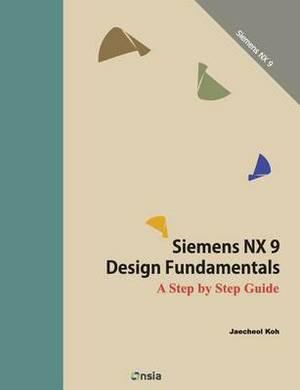 Siemens Nx 9 Design Fundamentals: A Step by Step Guide