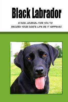 Black Labrador: A Dog Journal for You to Record Your Dog's Life as It Happens! (Green Cover)
