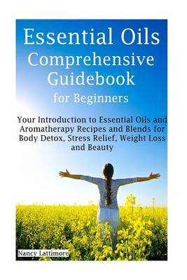 Essential Oils Comprehensive Guidebook for Beginners: Get Started with Essential Oils and Aromatherapy Recipes and Blends for Body Detox, Stress Relief, Weight Loss and Beauty