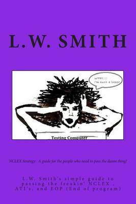 NCLEX Strategy: A Guide for the People Who Need to Pass the Damn Thing!: L.W. Smith's Simple Guide to Passing the Freakin? NCLEX Exam, Ati?s, and Eop (End of Program)