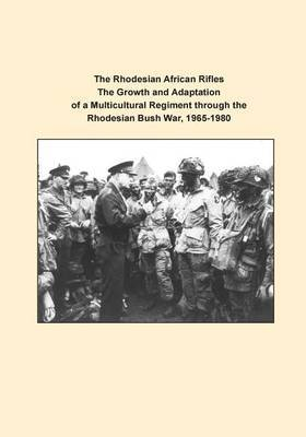 The Rhodesian African Rifles the Growth and Adaptation of a Multicultural Regiment Through the Rhodesian Bush War, 1965-1980
