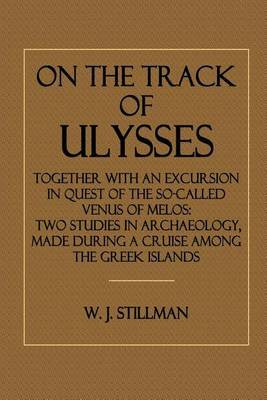 On the Track of Ulysses: Together with an Excursion in Quest of the So-Called Venus of Melos: Two Studies in Archaeology, Made During a Cruise Among the Greek Islands