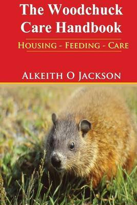 The Woodchuck Care Handbook: Housing - Feeding and Care