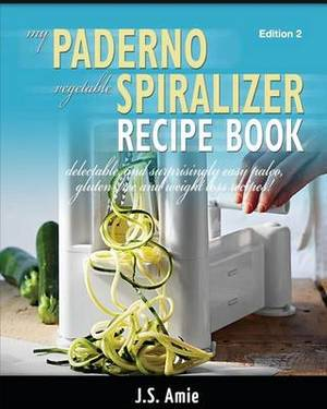 My Paderno Vegetable Spiralizer Recipe Book: Delectable and Surprisingly Easy Paleo, Gluten-Free and Weight Loss Recipes!