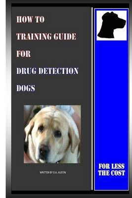 How to Training Guide for Drug Detection Dogs: For Less the Cost