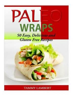 Paleo Wraps: 50 Easy, Delicious and Gluten Free Recipes