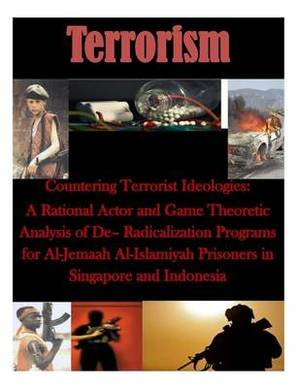 Countering Terrorist Ideologies: A Rational Actor and Game Theoretic Analysis of de- Radicalization Programs for Al-Jemaah Al-Islamiyah Prisoners in Singapore and Indonesia