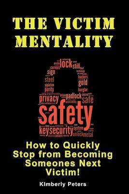 The Victim Mentality: How to Quickly Stop from Becoming Someones Next Victim