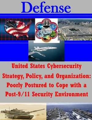 United States Cybersecurity Strategy, Policy, and Organization: Poorly Postured to Cope with a Post-9/11 Security Environment