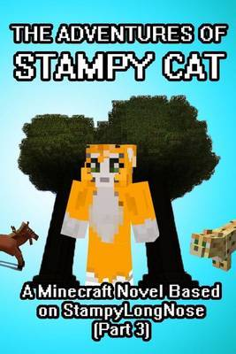 The Adventures of Stampy Cat: A Minecraft Novel Based on Stampylongnose (Part 3)