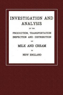 Investigation and Analysis: Investigation and Analysis of the Production, Transportation, Inspection and Distribution of Milk and Cream in New England