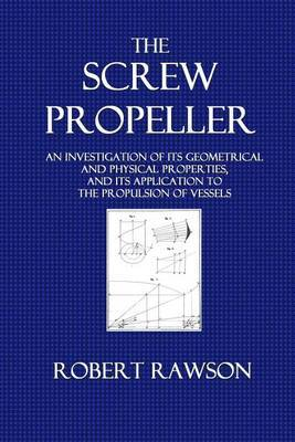 The Screw Propeller: An Investigation of Its Geometrical an Physical Properties, and Its Application to the Propulsion of Vessels