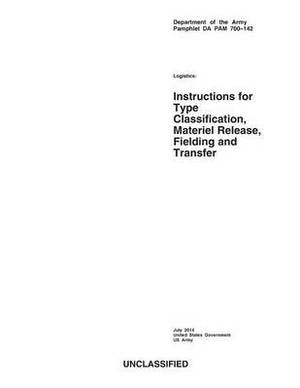 Department of the Army Pamphlet Da Pam 700-142 Logistics: Instructions for Type Classification, Material Release, Fielding and Transfer July 2014