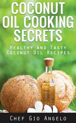 Coconut Oil Cooking Secrets: Healthy and Tasty Coconut Oil Recipes