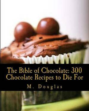 The Bible of Chocolate: 300 Chocolate Recipes to Die for