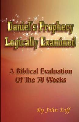 Daniel's Prophecy Logically Examined: A Biblical Evaluation of the 70 Weeks