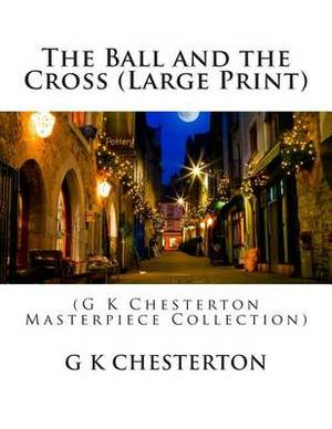 The Ball and the Cross: (G K Chesterton Masterpiece Collection)