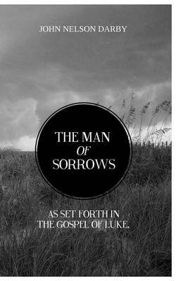 The Man of Sorrows: As Set Forth in the Gospel of Luke
