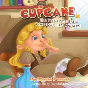 Cupcake: The Little Sorcerer Who Eats Her Boogers!