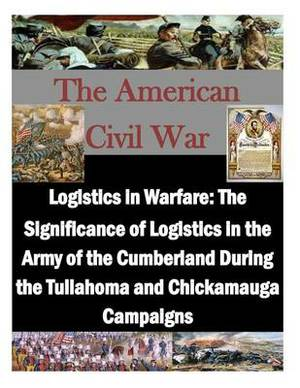 Logistics in Warfare: The Significance of Logistics in the Army of the Cumberland During the Tullahoma and Chickamauga Campaigns