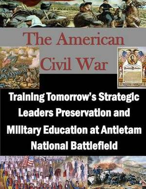 Training Tomorrow's Strategic Leaders Preservation and Military Education at Antietam National Battlefield