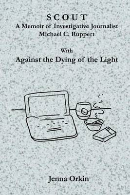 Scout: A Memoir of Investigative Journalist Michael C. Ruppert, with Against the Dying of the Light