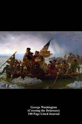 George Washington (Crossing the Delaware) 100 Page Lined Journal: Blank 100 Page Lined Journal for Your Thoughts, Ideas, and Inspiration