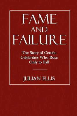 Fame and Failure: The Story of Certain Celebrities Who Rose Only to Fall