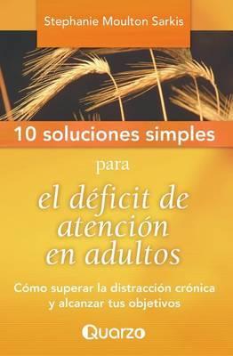 10 Soluciones Simples Para El Deficit de Atencion En Adultos: Como Superar La Distraccion Cronica y Alcanzar Tus Objetivos