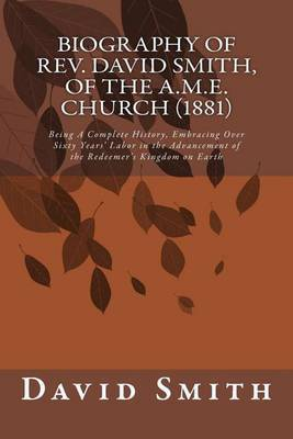 Biography of REV. David Smith, of the A.M.E. Church (1881): Being a Complete History, Embracing Over Sixty Years' Labor in the Advancement of the Redeemer's Kingdom on Earth