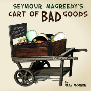 Seymour Magreedy's Cart of Bad Goods