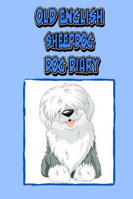 Old English Sheepdog Dog Diary (Dog Diaries): Create a Dog Scrapbook, Dog Diary, or Dog Journal for Your Dog (Blank Journal)