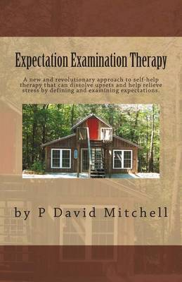 Expectation Examination Therapy: A New and Revolutionary Approach to Self-Help Therapy That Can Dissolve Upsets and Help Relieve Stress by Defining and Examining Expectations.