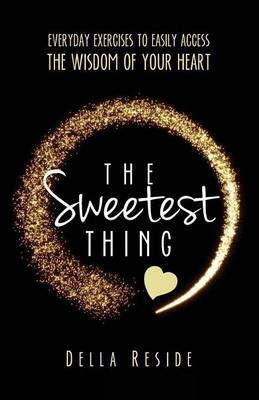 The Sweetest Thing: Everyday Exercises to Easily Access the Wisdom of Your Heart