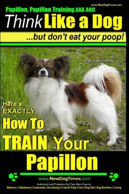 Papillon, Papillon Training AAA Akc: Think Like a Dog, But Don't Eat Your Poop! - Papillon Breed Expert Training -: Here's Exactly How to Train Your Papillon