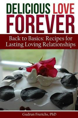 Delicious Love Forever: Recipes for Lasting, Loving Relationships