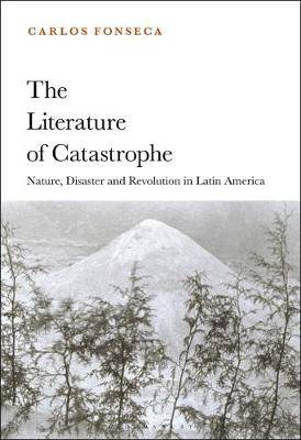 The Literature of Catastrophe: Nature, Disaster and Revolution in Latin America